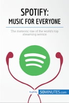 Spotify, Music for Everyone: The meteoric rise of the world's top streaming service by 50MINUTES.COM