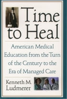 Time to Heal: American Medical Education from the Turn of the Century to the Era of Managed Care by Kenneth M. Ludmerer, M.D.