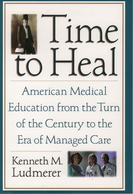 Book Time to Heal: American Medical Education from the Turn of the Century to the Era of Managed Care by Kenneth M. Ludmerer, M.D.