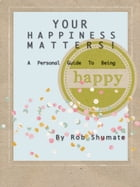 YOUR HAPPINESS MATTERS!: A Personal Guide To Being Happy by Rob Shumate