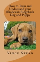 How to Train and Understand your Rhodesian Ridgeback Dog and Puppy by Vince Stead