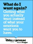 What Do I Want Again?: Getting What You Actually Want Instead Of What Your Emotions Want You To Have by Matt Prager