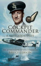 Cockpit Commander: A Navigator's Life: The Autobiography of Wing Commander Bruce Gibson by Bruce Gibson