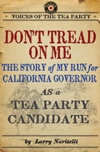 Don't Tread on Me: The Story of My Run for California Governor as a Tea Party Candidate by Larry Naritelli