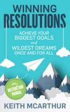 Winning Resolutions - Achieve Your Biggest Goals and Wildest Dreams Once and for All 電子書 by Keith McArthur