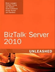 Microsoft BizTalk Server 2010 Unleashed ebook by Brian Loesgen,Charles Young,Jan Eliasen,Scott Colestock,Anush Kumar,Jon Flanders
