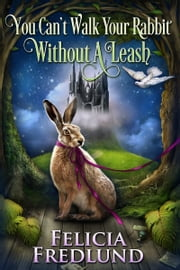 You Can't Walk Your Rabbit Without a Leash ebook by Felicia Fredlund