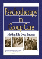Psychotherapy in Group Care - Making Life Good Enough ebook by D Patrick Zimmerman,Richard A. Epstein Jr,Martin Leichtman,Maria Leichtman