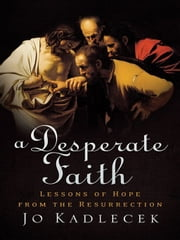 A Desperate Faith - Lessons of Hope from the Resurrection ebook by Jo Kadlecek