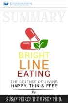 Summary of Bright Line Eating: The Science of Living Happy, Thin & Free by Susan Pierce Thompson ebook by Readtrepreneur Publishing