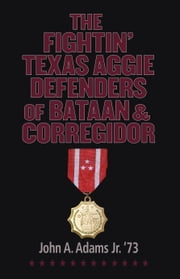 The Fightin' Texas Aggie Defenders of Bataan and Corregidor ebook by John A. Adams