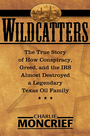 Wildcatters - The True Story of How Conspiracy, Greed, and the IRS Almost Destroyed a Legendary Texas Oil Family ebook by Charles Moncrief