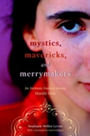 Mystics, Mavericks, and Merrymakers - An Intimate Journey among Hasidic Girls ebook by Carol Gilligan,Stephanie Wellen Levine