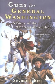 Guns for General Washington - A Story of the American Revolution ebook by Seymour Reit