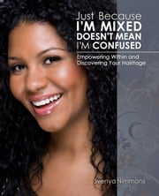 Just Because I'm Mixed Doesn't Mean I'm Confused - Empowering Within and Discovering Your Hairitage ebook by Svenya Nimmons