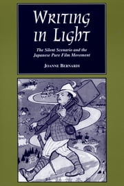Writing in Light - The Silent Scenario and the Japanese Pure Film Movement ebook by Joanne Bernardi