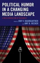 Political Humor in a Changing Media Landscape - A New Generation of Research ebook by Jody C Baumgartner, Amy B. Becker, Jody C Baumgartner,...