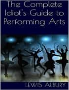The Complete Idiot's Guide to Performing Arts ebook by Lewis Albury