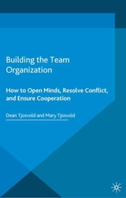 Building the Team Organization - How To Open Minds, Resolve Conflict, and Ensure Cooperation ebook by D. Tjosvold