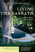 Living the Sabbath (The Christian Practice of Everyday Life) - Discovering the Rhythms of Rest and Delight ebook by Norman Wirzba, Wendell Berry