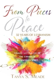 From Pieces to Peace: 32 Years of Lesbianism: Finally Letting Go of the Chains of an Unclean Spirit ebook by Tanya Meade