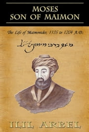 Moses Son of Maimon: The Life of Maimonides 1135 to 1204 A.D. ebook by Ilil Arbel