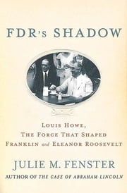 FDR's Shadow - Louis Howe, The Force That Shaped Franklin and Eleanor Roosevelt ebook by Julie M. Fenster