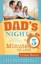 Dad's Night - Fantastic Family Nights in Five Minutes ebook by Trina Boice