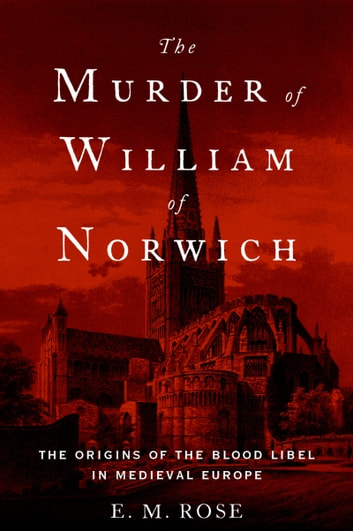 The Murder of William of Norwich - The Origins of the Blood Libel in Medieval Europe ebook by E.M. Rose