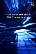 Archives and Archivists in 20th Century England ebook by Elizabeth Shepherd