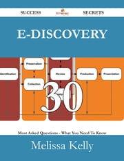 E-Discovery 30 Success Secrets - 30 Most Asked Questions On E-Discovery - What You Need To Know ebook by Melissa Kelly