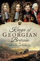Kings of Georgian Britain ebook by Catherine Curzon