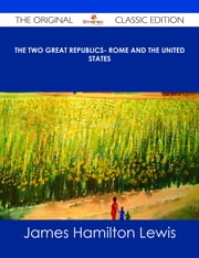 The Two Great Republics- Rome and the United States - The Original Classic Edition ebook by James Hamilton Lewis