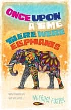 Once upon a time, there were elephants ebook by Michael Foster