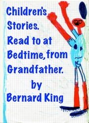 Children's Stories:To read at bedtime,by Grandfather. ebook by Bernard King