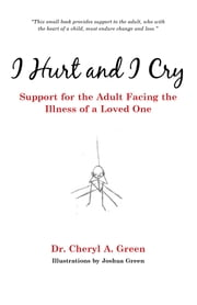 I Hurt and I Cry - Support for the Adult Facing the Illness of a Loved One ebook by Dr. Cheryl A. Green,Joshua Green