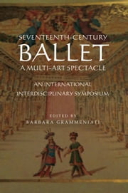 Seventeenth–Century Ballet A multi–art spectacle - An International Interdisciplinary Symposium ebook by Ivanna Spencer