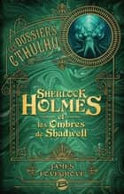 Sherlock Holmes et les ombres de Shadwell - Les Dossiers Cthulhu, T1 ebook by Arnaud Demaegd, James Lovegrove