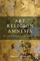 Art, Religion, Amnesia - The Enchantments of Credulity ebook by Donald Preziosi
