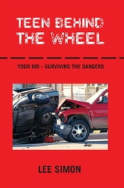 Teen Behind The Wheel - Your Kid - Surviving the Dangers ebook by Lee Simon