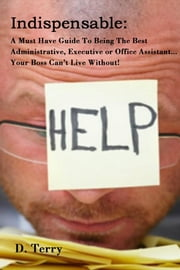 Indispensable: - A Must Have Guide To Being The Best Administrative, Executive or Office Assistant... Your Boss Can't Live Without! ebook by D. Terry