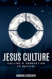 Jesus Culture - Calling a Generation to Revival ebook by Banning Liebscher,Bill Johnson,Lou Engle