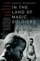 In the Land of Magic Soldiers - A Story of White and Black in West Africa ebook by Daniel Bergner
