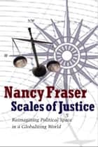 Scales of Justice - Reimagining Political Space in a Globalizing World ebook by Nancy Fraser