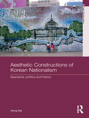 Aesthetic Constructions of Korean Nationalism - Spectacle, Politics and History ebook by Hong Kal
