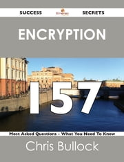 Encryption 157 Success Secrets - 157 Most Asked Questions On Encryption - What You Need To Know ebook by Chris Bullock