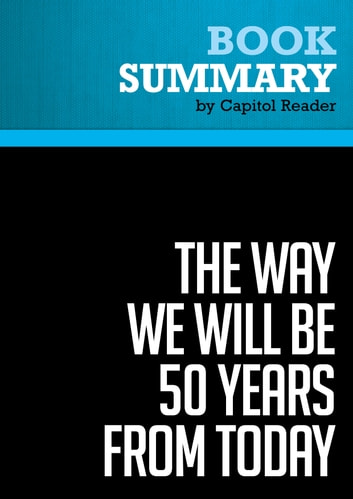 Summary of The Way We Will Be 50 Years From Today: 60 of the World's Greatest Minds Share Their Visions of the Next Half Century - eBook by Capitol Reader