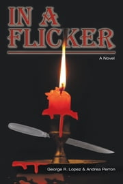 In a Flicker - A Novel ebook by George R. Lopez,Andrea Perron