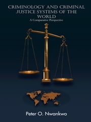 CRIMINOLOGY AND CRIMINAL JUSTICE SYSTEMS OF THE WORLD - A Comparative Perspective ebook by Peter O. Nwankwo
