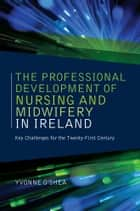 The Professional Development of Nursing and Midwifery in Ireland - Key Challenges for the Twenty-First Century ebook by Yvonne O'Shea